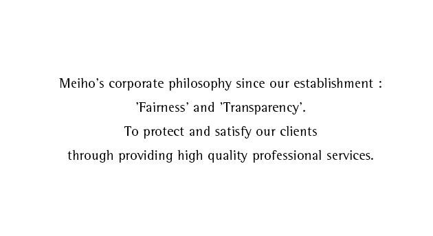 Meiho's corporate philosophy since our establishment:'Fairness' and 'Transparency'.To protect and satisfy our clients through providing high quality professional services.